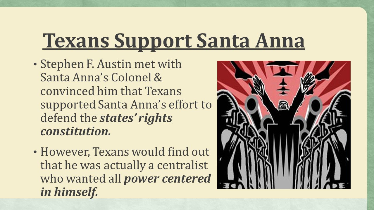 Texans Support Santa Anna Stephen F. Austin met with Santa Anna's Colonel & convinced him that Texans supported Santa Anna's effort to defend the stat