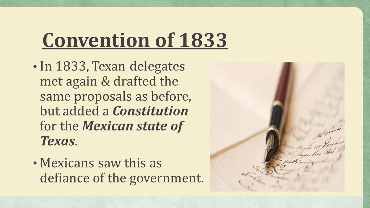Convention of 1833 In 1833, Texan delegates met again & drafted the same proposals as before, but added a Constitution for the Mexican state of Texas.