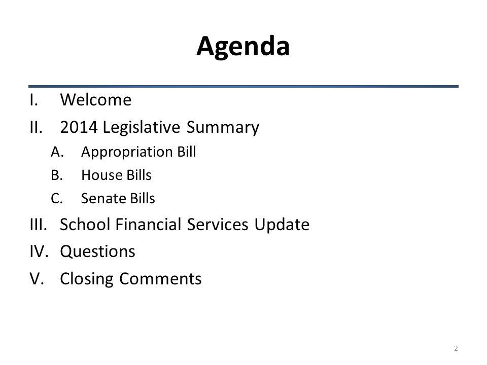 Agenda I.Welcome II.2014 Legislative Summary A.Appropriation Bill B.House Bills C.Senate Bills III.School Financial Services Update IV.Questions V.Closing Comments 2
