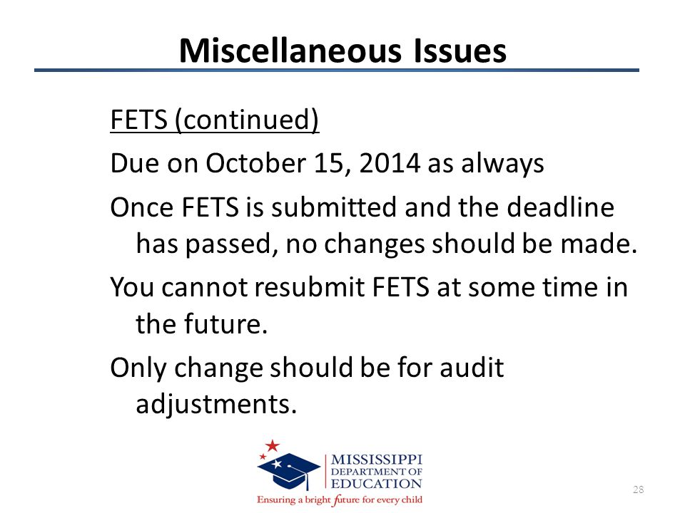Miscellaneous Issues FETS (continued) Due on October 15, 2014 as always Once FETS is submitted and the deadline has passed, no changes should be made.
