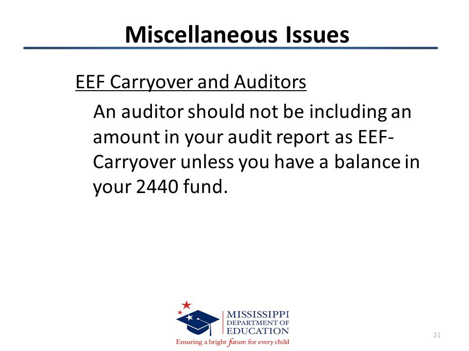 Miscellaneous Issues EEF Carryover and Auditors An auditor should not be including an amount in your audit report as EEF- Carryover unless you have a balance in your 2440 fund.