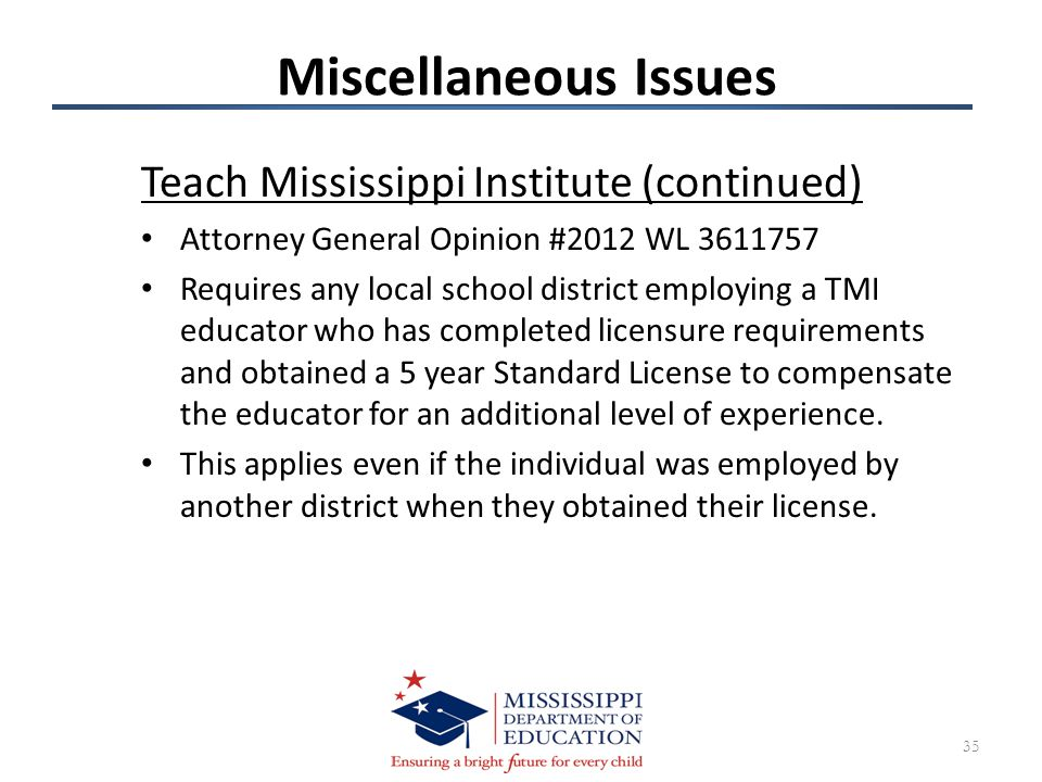 Miscellaneous Issues Teach Mississippi Institute (continued) Attorney General Opinion #2012 WL 3611757 Requires any local school district employing a TMI educator who has completed licensure requirements and obtained a 5 year Standard License to compensate the educator for an additional level of experience.