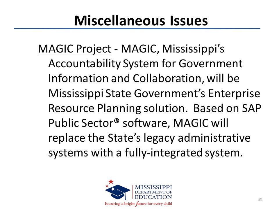 Miscellaneous Issues MAGIC Project - MAGIC, Mississippi's Accountability System for Government Information and Collaboration, will be Mississippi State Government's Enterprise Resource Planning solution.