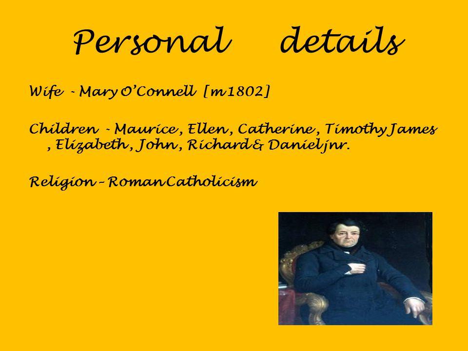 Wife - Mary O'Connell [m 1802] Children - Maurice, Ellen, Catherine, Timothy James, Elizabeth, John, Richard & Daniel jnr. Religion – Roman Catholicis