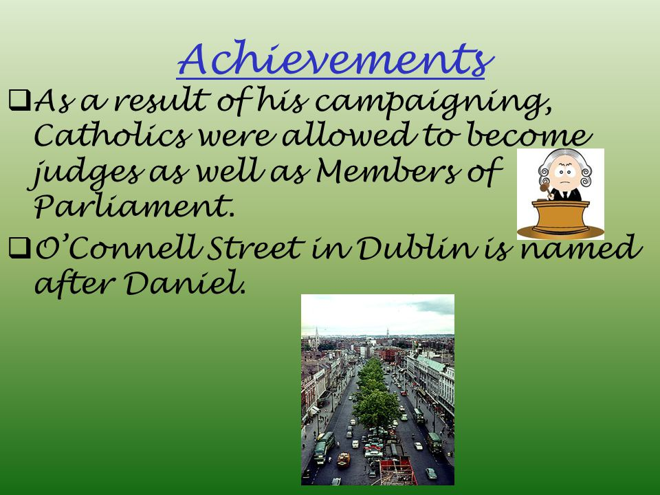 As a result of his campaigning, Catholics were allowed to become judges as well as Members of Parliament.  O'Connell Street in Dublin is named afte