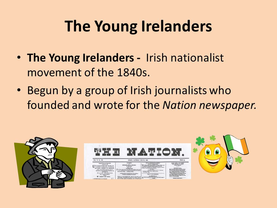 The Young Irelanders The Young Irelanders - Irish nationalist movement of the 1840s. Begun by a group of Irish journalists who founded and wrote for t
