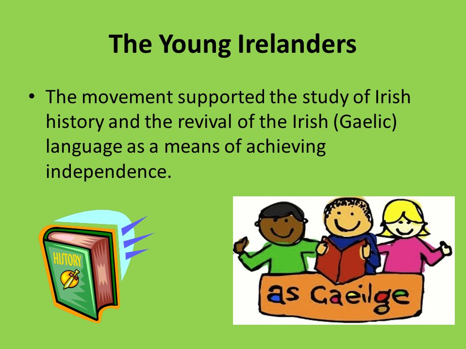 The Young Irelanders The movement supported the study of Irish history and the revival of the Irish (Gaelic) language as a means of achieving independ