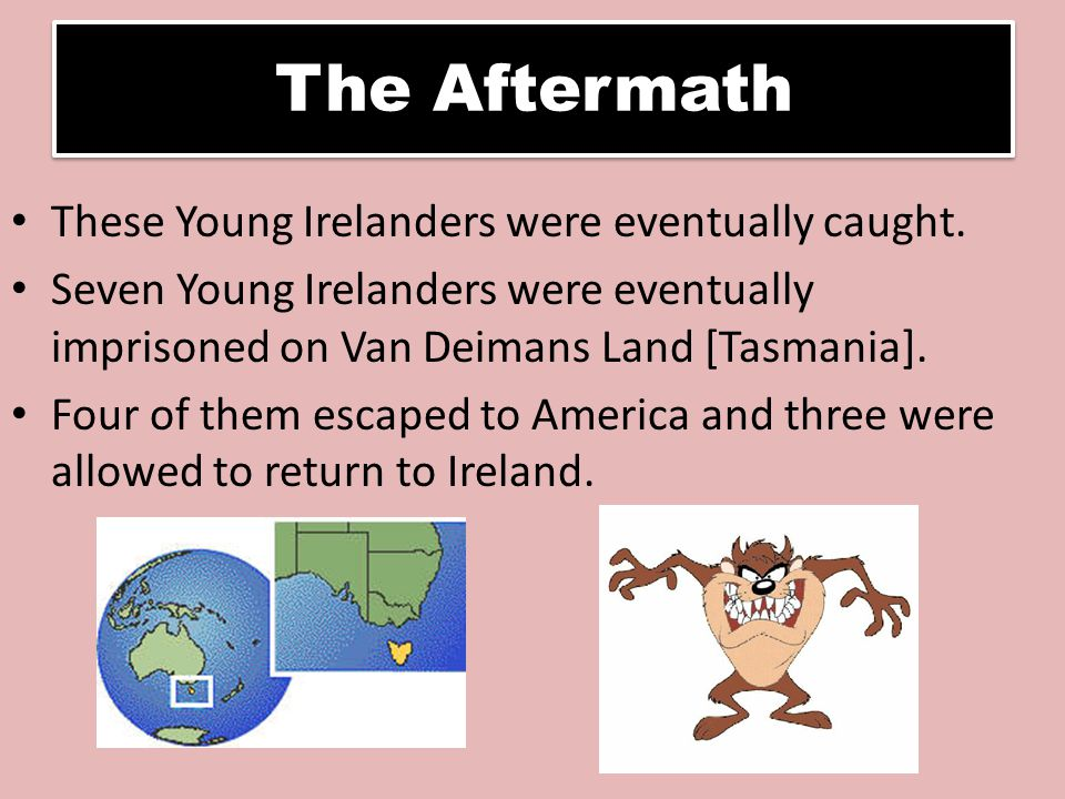 The Aftermath These Young Irelanders were eventually caught. Seven Young Irelanders were eventually imprisoned on Van Deimans Land [Tasmania]. Four of