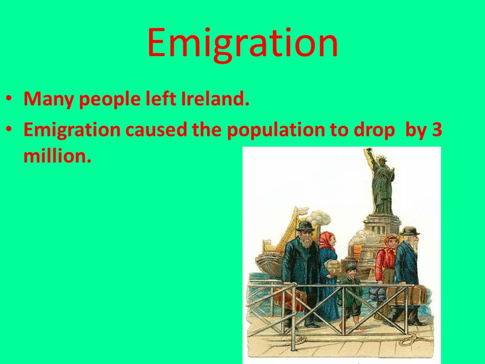 Emigration Many people left Ireland. Emigration caused the population to drop by 3 million.