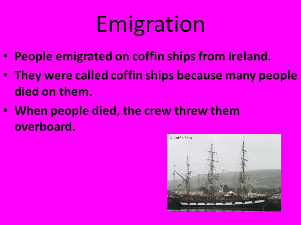 Emigration People emigrated on coffin ships from Ireland. They were called coffin ships because many people died on them. When people died, the crew t