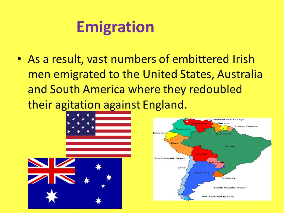 Emigration As a result, vast numbers of embittered Irish men emigrated to the United States, Australia and South America where they redoubled their ag