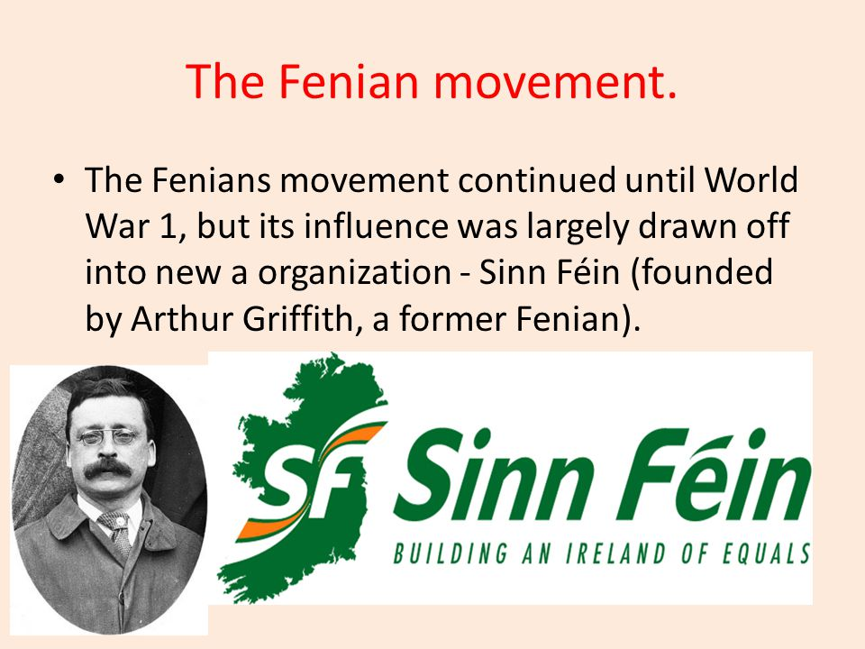 The Fenian movement. The Fenians movement continued until World War 1, but its influence was largely drawn off into new a organization - Sinn Féin (fo