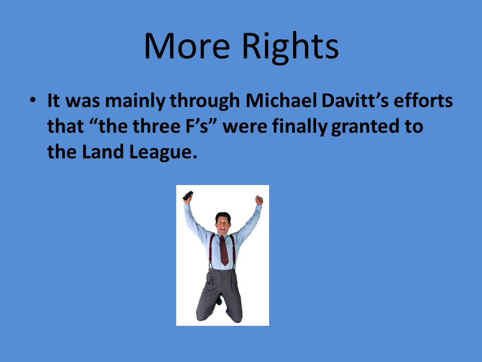 """More Rights It was mainly through Michael Davitt's efforts that """"the three F's"""" were finally granted to the Land League."""