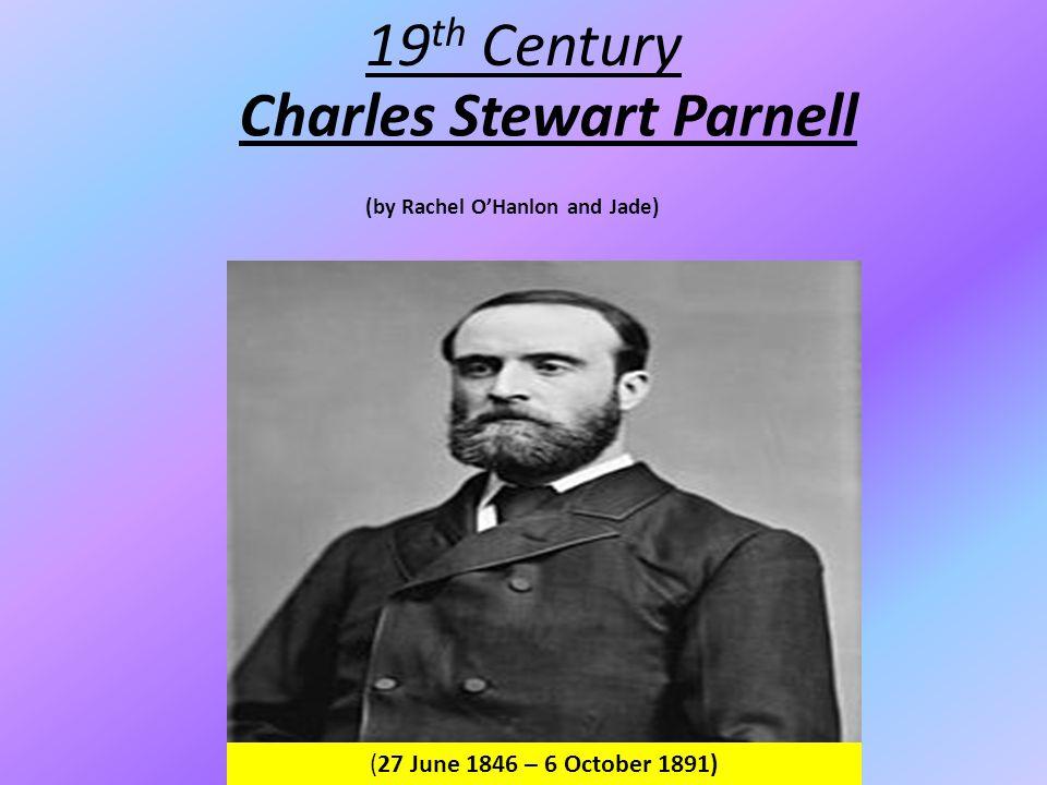 Charles Stewart Parnell 19 th Century (27 June 1846 – 6 October 1891) (by Rachel O'Hanlon and Jade)