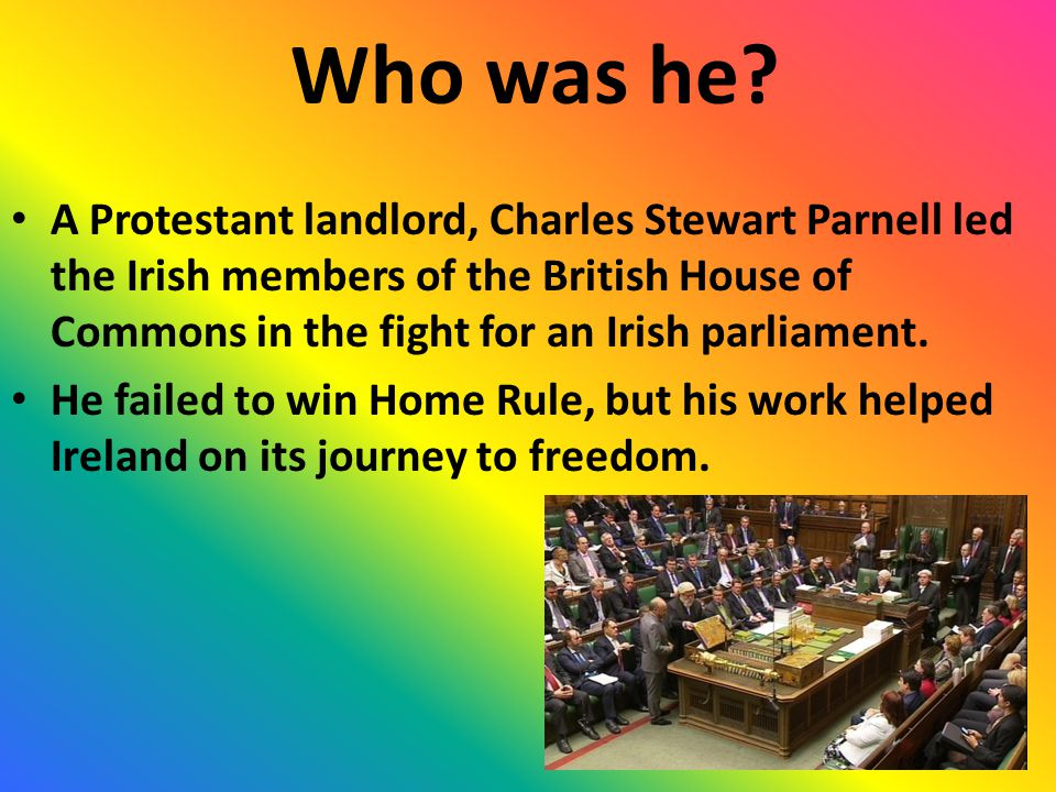 Who was he? A Protestant landlord, Charles Stewart Parnell led the Irish members of the British House of Commons in the fight for an Irish parliament.