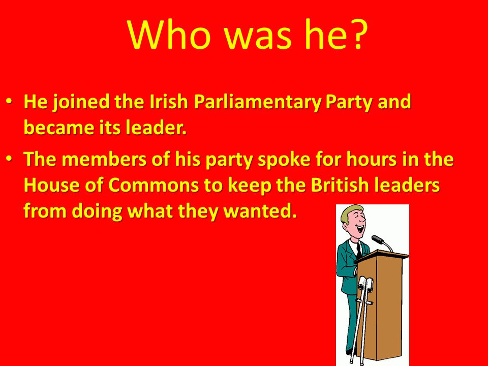 Who was he? He joined the Irish Parliamentary Party and became its leader. He joined the Irish Parliamentary Party and became its leader. The members