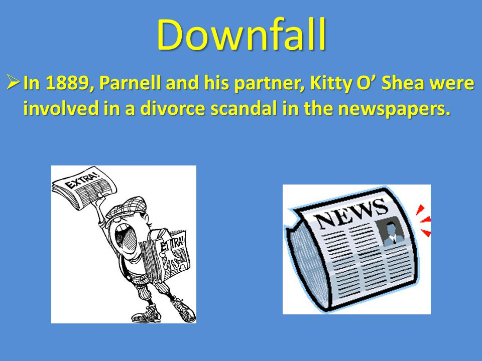 Downfall  In 1889, Parnell and his partner, Kitty O' Shea were involved in a divorce scandal in the newspapers.