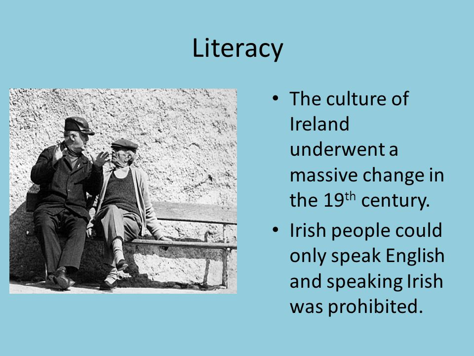 Literacy The culture of Ireland underwent a massive change in the 19 th century. Irish people could only speak English and speaking Irish was prohibit