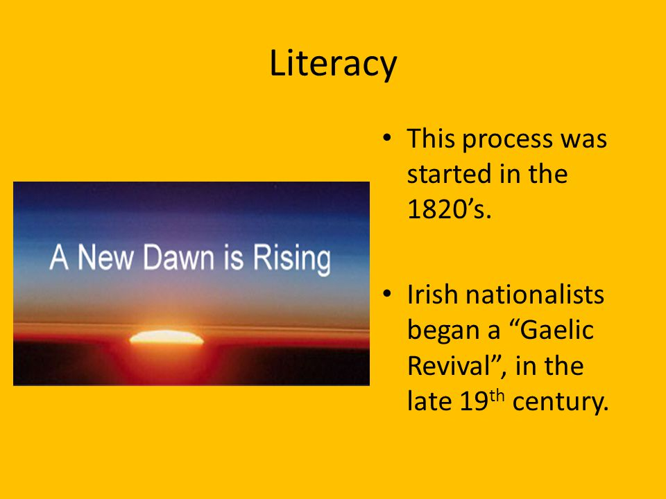 """Literacy This process was started in the 1820's. Irish nationalists began a """"Gaelic Revival"""", in the late 19 th century."""