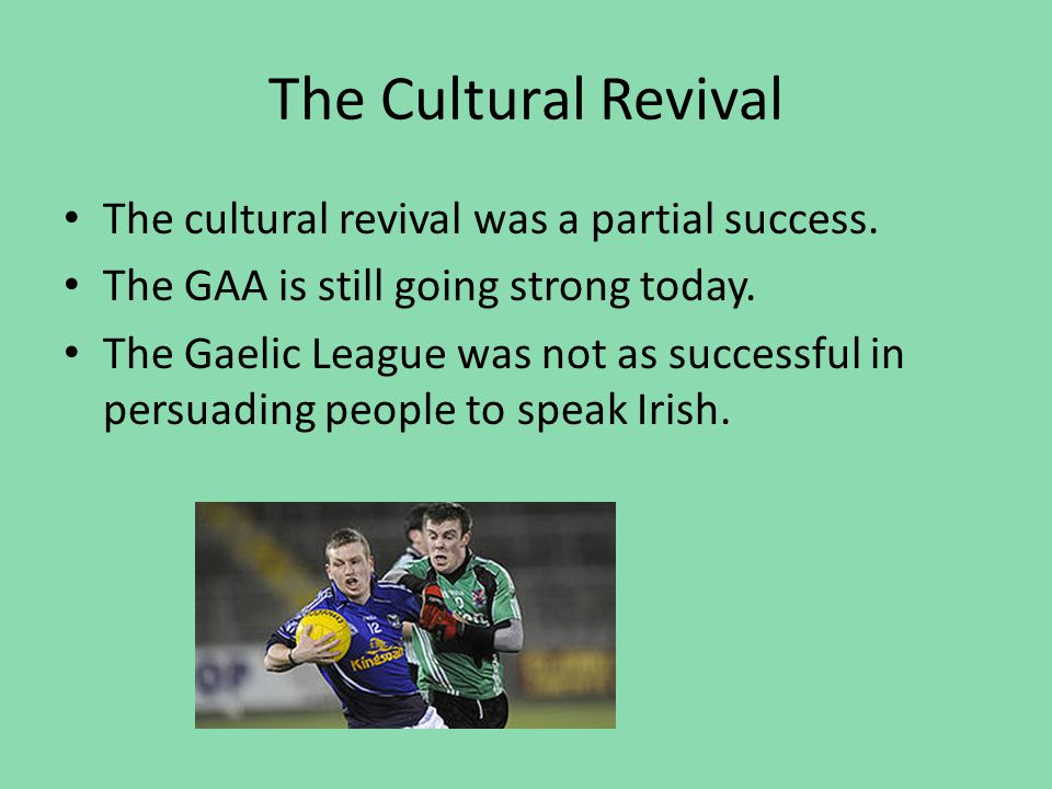 The Cultural Revival The cultural revival was a partial success. The GAA is still going strong today. The Gaelic League was not as successful in persu