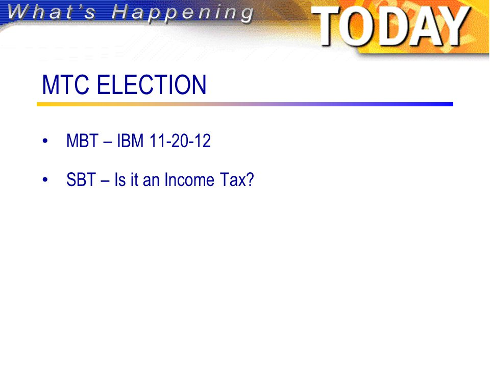 MTC ELECTION MBT – IBM 11-20-12 SBT – Is it an Income Tax?