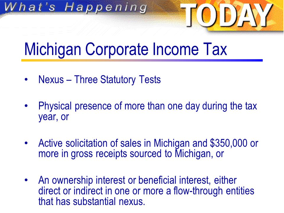 Michigan Corporate Income Tax Nexus – Three Statutory Tests Physical presence of more than one day during the tax year, or Active solicitation of sales in Michigan and $350,000 or more in gross receipts sourced to Michigan, or An ownership interest or beneficial interest, either direct or indirect in one or more a flow-through entities that has substantial nexus.