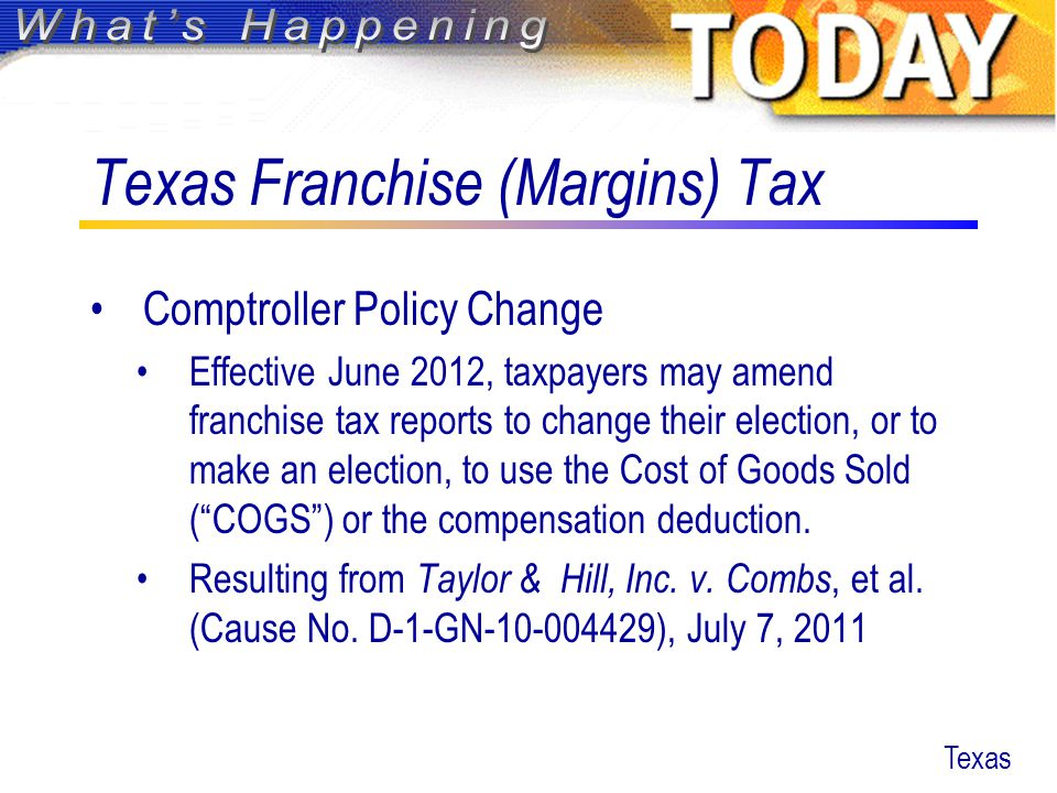 Texas Franchise (Margins) Tax Comptroller Policy Change Effective June 2012, taxpayers may amend franchise tax reports to change their election, or to make an election, to use the Cost of Goods Sold ( COGS ) or the compensation deduction.