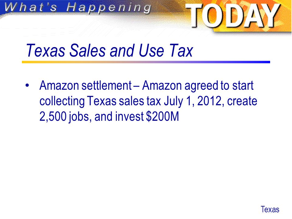 Texas Sales and Use Tax Amazon settlement – Amazon agreed to start collecting Texas sales tax July 1, 2012, create 2,500 jobs, and invest $200M Texas