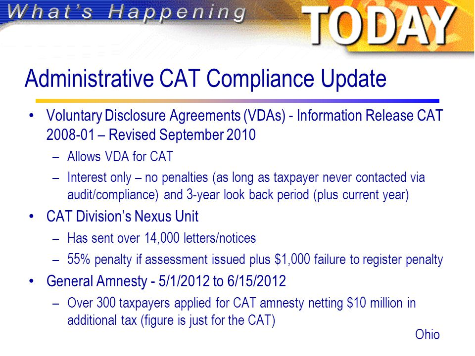 Administrative CAT Compliance Update Voluntary Disclosure Agreements (VDAs) - Information Release CAT 2008-01 – Revised September 2010 –Allows VDA for CAT –Interest only – no penalties (as long as taxpayer never contacted via audit/compliance) and 3-year look back period (plus current year) CAT Division's Nexus Unit –Has sent over 14,000 letters/notices –55% penalty if assessment issued plus $1,000 failure to register penalty General Amnesty - 5/1/2012 to 6/15/2012 –Over 300 taxpayers applied for CAT amnesty netting $10 million in additional tax (figure is just for the CAT) Ohio