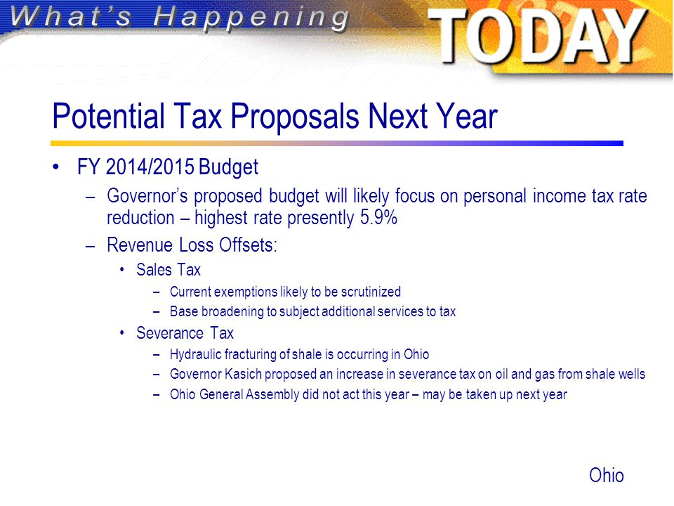 Potential Tax Proposals Next Year FY 2014/2015 Budget –Governor's proposed budget will likely focus on personal income tax rate reduction – highest rate presently 5.9% –Revenue Loss Offsets: Sales Tax –Current exemptions likely to be scrutinized –Base broadening to subject additional services to tax Severance Tax –Hydraulic fracturing of shale is occurring in Ohio –Governor Kasich proposed an increase in severance tax on oil and gas from shale wells –Ohio General Assembly did not act this year – may be taken up next year Ohio