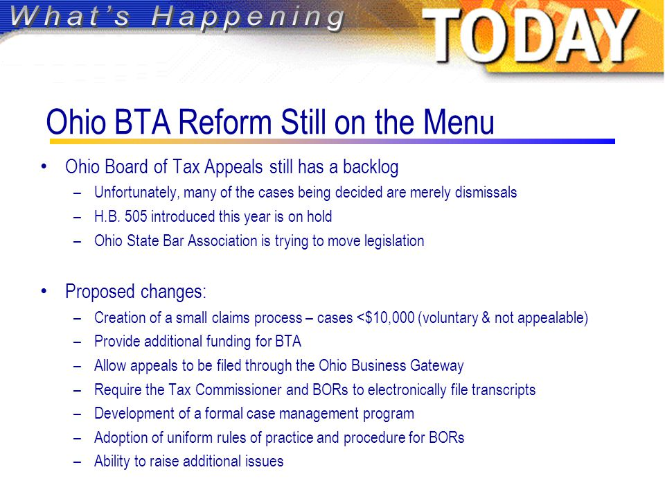Ohio BTA Reform Still on the Menu Ohio Board of Tax Appeals still has a backlog –Unfortunately, many of the cases being decided are merely dismissals –H.B.