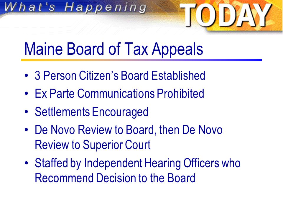 Maine Board of Tax Appeals 3 Person Citizen's Board Established Ex Parte Communications Prohibited Settlements Encouraged De Novo Review to Board, then De Novo Review to Superior Court Staffed by Independent Hearing Officers who Recommend Decision to the Board