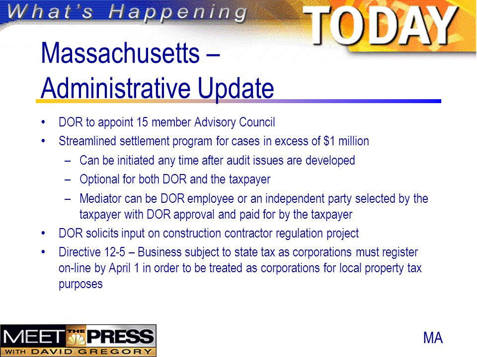 Massachusetts – Administrative Update DOR to appoint 15 member Advisory Council Streamlined settlement program for cases in excess of $1 million –Can be initiated any time after audit issues are developed –Optional for both DOR and the taxpayer –Mediator can be DOR employee or an independent party selected by the taxpayer with DOR approval and paid for by the taxpayer DOR solicits input on construction contractor regulation project Directive 12-5 – Business subject to state tax as corporations must register on-line by April 1 in order to be treated as corporations for local property tax purposes MA