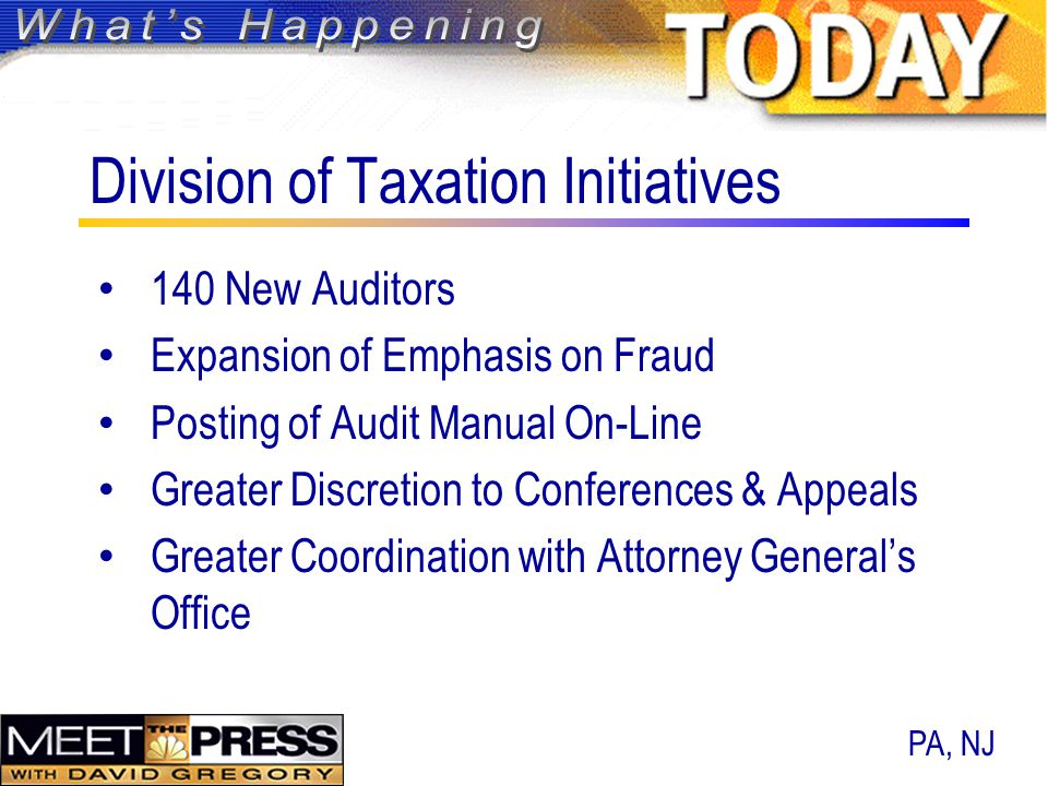 Division of Taxation Initiatives 140 New Auditors Expansion of Emphasis on Fraud Posting of Audit Manual On-Line Greater Discretion to Conferences & Appeals Greater Coordination with Attorney General's Office PA, NJ