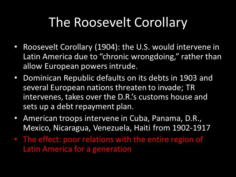 The Roosevelt Corollary Roosevelt Corollary (1904): the U.S.