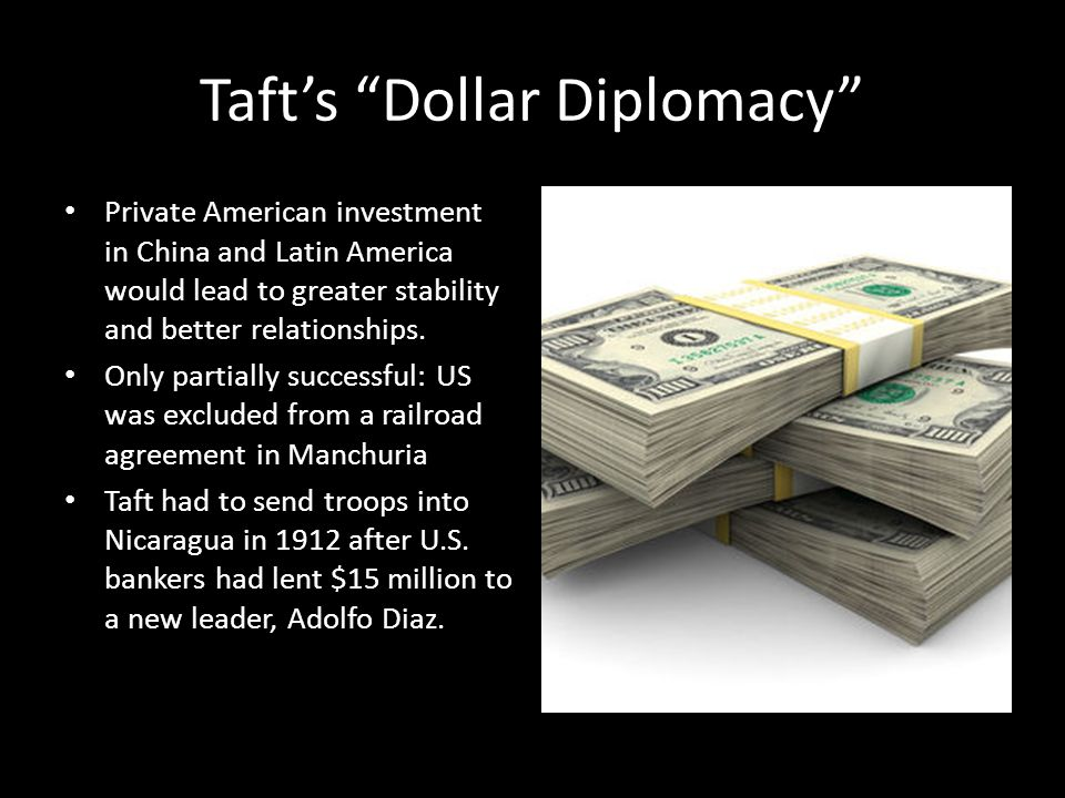 Taft's Dollar Diplomacy Private American investment in China and Latin America would lead to greater stability and better relationships.