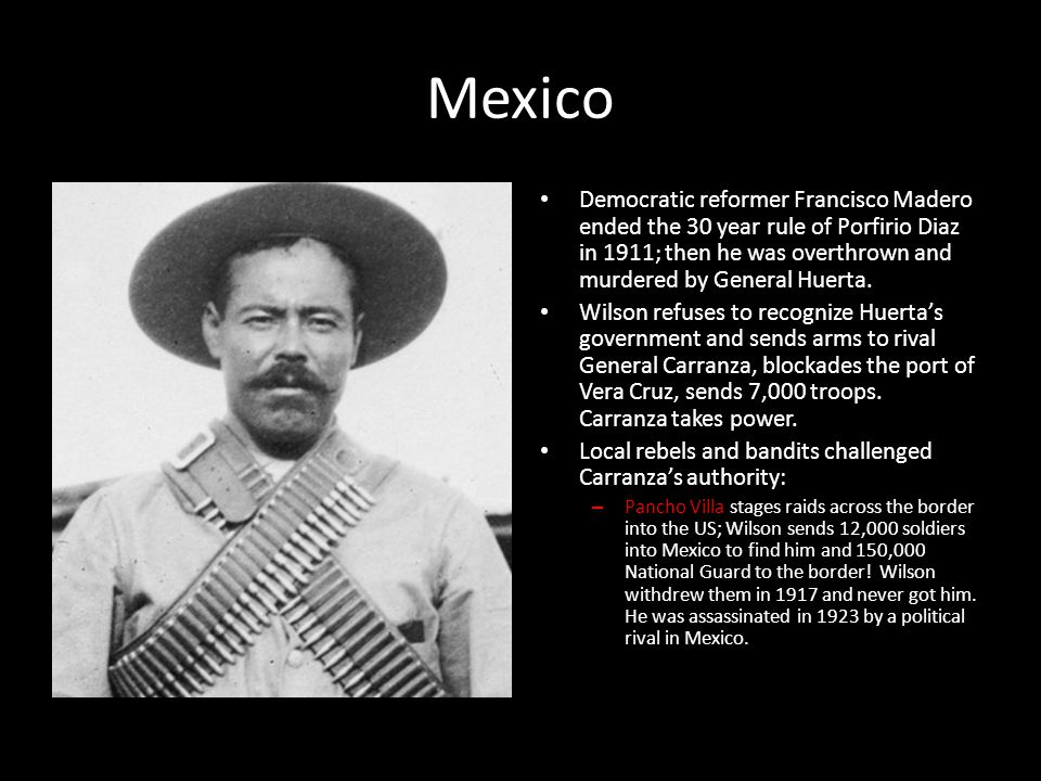 Mexico Democratic reformer Francisco Madero ended the 30 year rule of Porfirio Diaz in 1911; then he was overthrown and murdered by General Huerta.