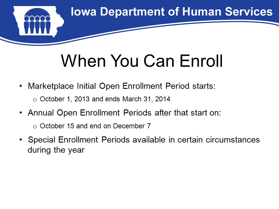 Marketplace Initial Open Enrollment Period starts: o October 1, 2013 and ends March 31, 2014 Annual Open Enrollment Periods after that start on: o Oct