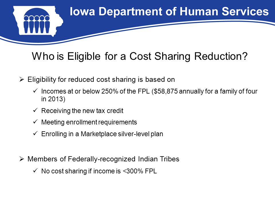 Who is Eligible for a Cost Sharing Reduction?  Eligibility for reduced cost sharing is based on Incomes at or below 250% of the FPL ($58,875 annually