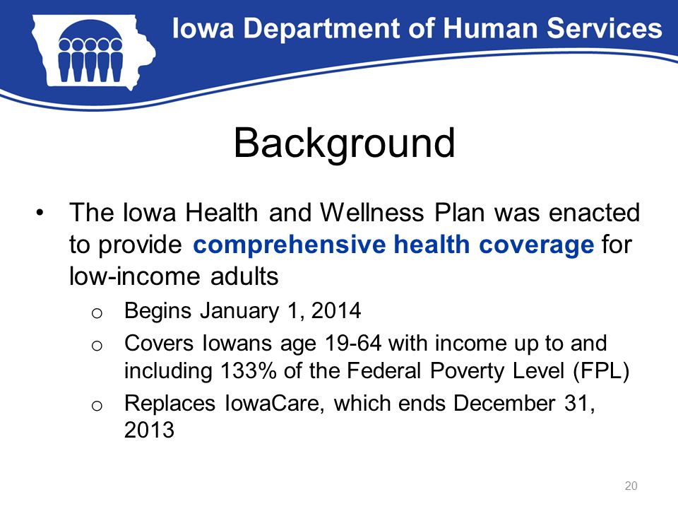 Background The Iowa Health and Wellness Plan was enacted to provide comprehensive health coverage for low-income adults o Begins January 1, 2014 o Cov