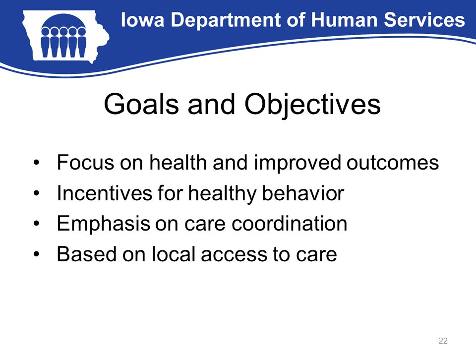Goals and Objectives Focus on health and improved outcomes Incentives for healthy behavior Emphasis on care coordination Based on local access to care