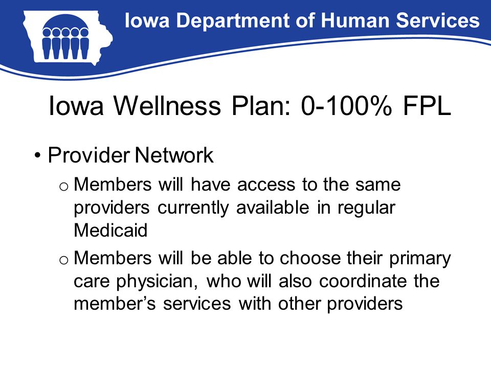 Iowa Wellness Plan: 0-100% FPL Provider Network o Members will have access to the same providers currently available in regular Medicaid o Members will be able to choose their primary care physician, who will also coordinate the member's services with other providers