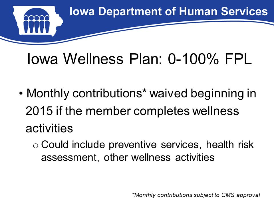 Iowa Wellness Plan: 0-100% FPL Monthly contributions* waived beginning in 2015 if the member completes wellness activities o Could include preventive services, health risk assessment, other wellness activities *Monthly contributions subject to CMS approval