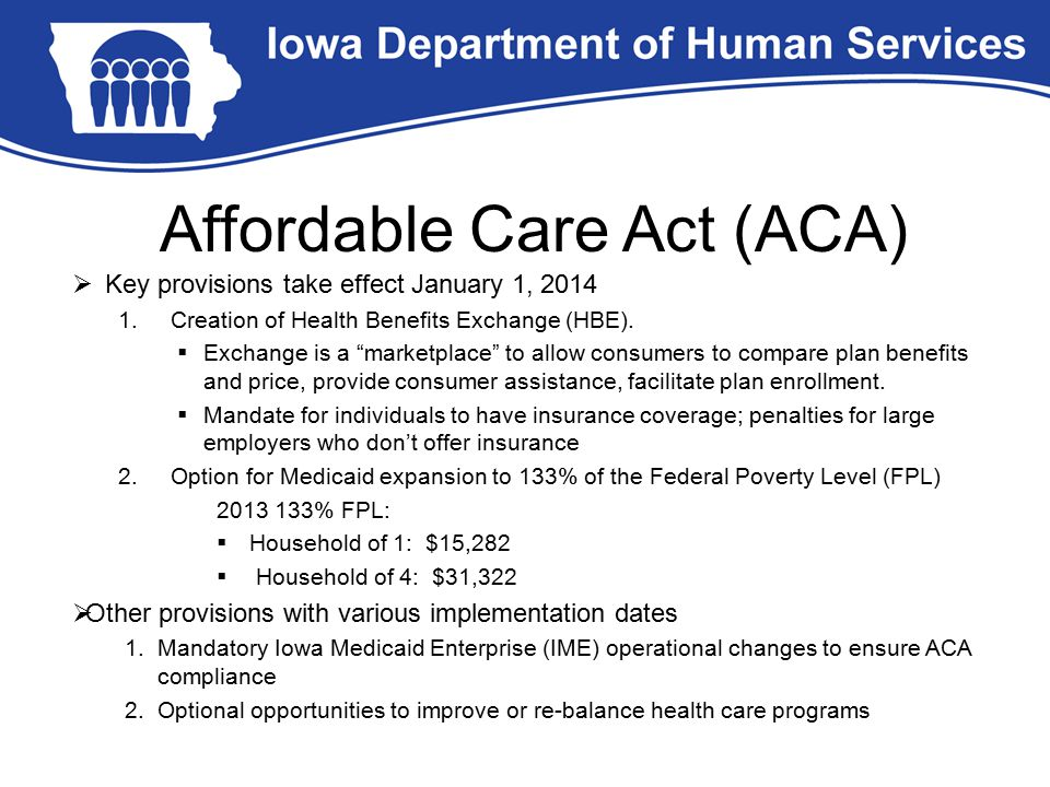 "Affordable Care Act (ACA)  Key provisions take effect January 1, 2014 1.Creation of Health Benefits Exchange (HBE).  Exchange is a ""marketplace"" to"