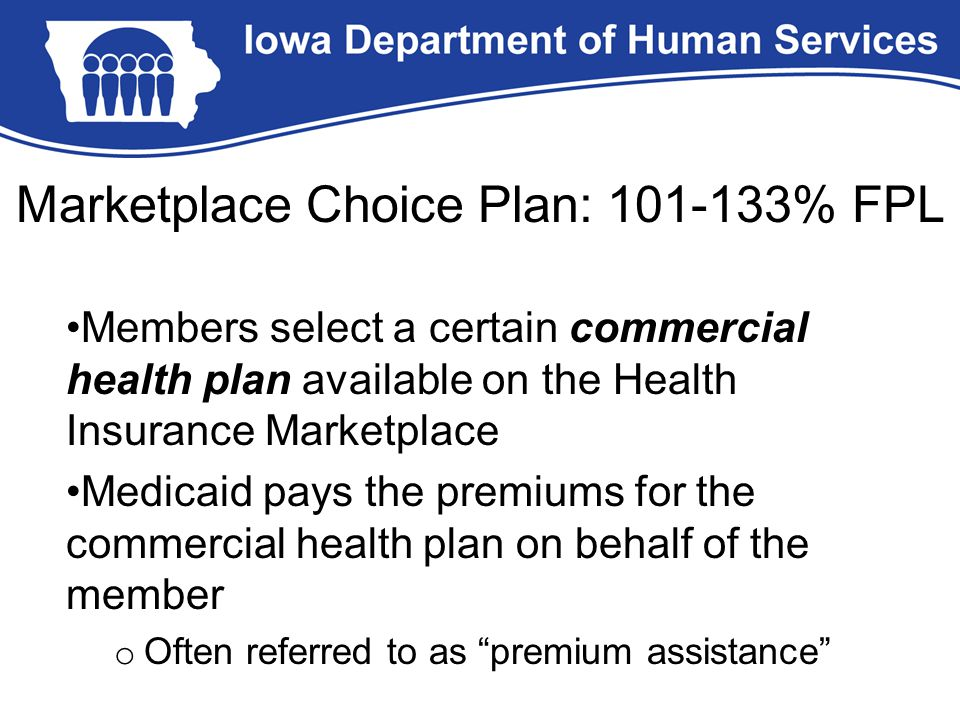 Members select a certain commercial health plan available on the Health Insurance Marketplace Medicaid pays the premiums for the commercial health pla