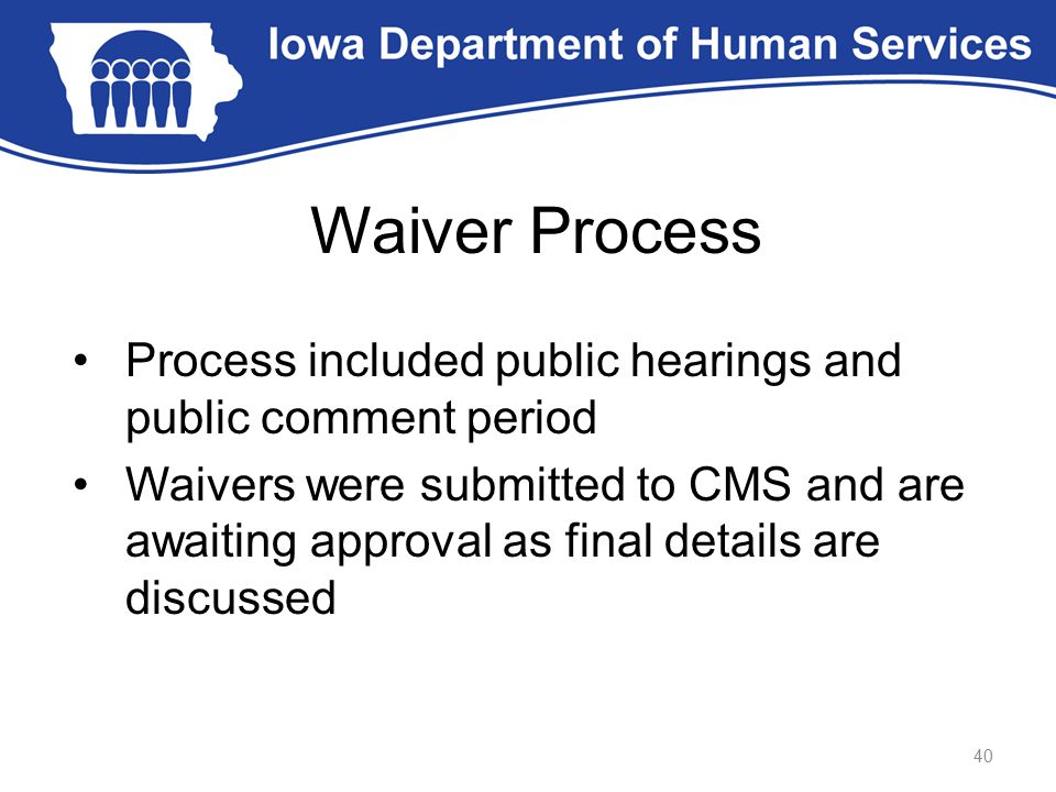 Waiver Process Process included public hearings and public comment period Waivers were submitted to CMS and are awaiting approval as final details are discussed 40