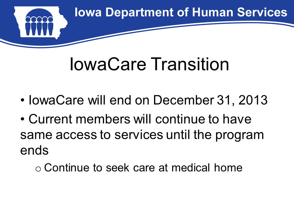 IowaCare will end on December 31, 2013 Current members will continue to have same access to services until the program ends o Continue to seek care at medical home