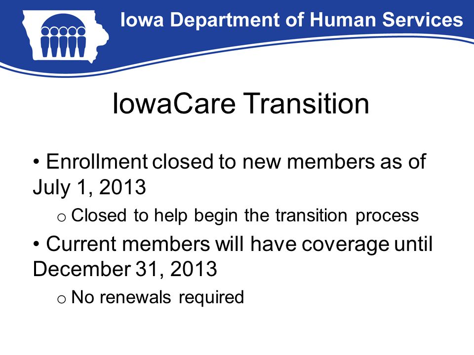IowaCare Transition Enrollment closed to new members as of July 1, 2013 o Closed to help begin the transition process Current members will have covera