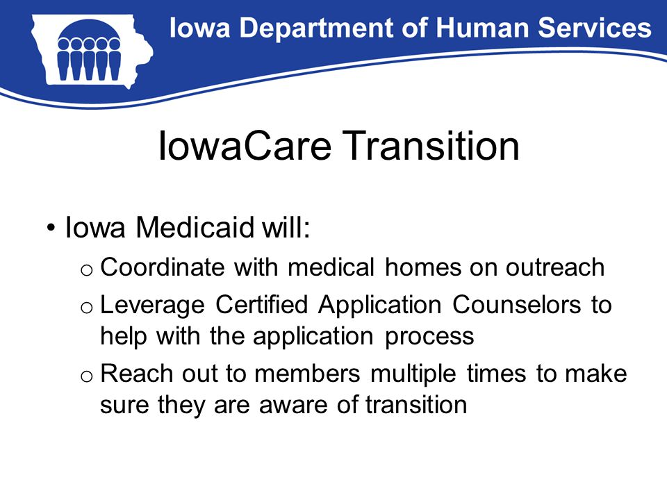IowaCare Transition Iowa Medicaid will: o Coordinate with medical homes on outreach o Leverage Certified Application Counselors to help with the appli