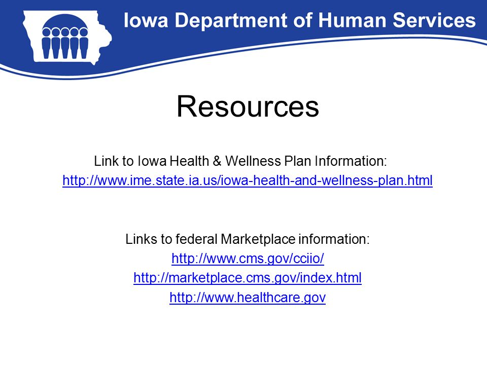 Resources Link to Iowa Health & Wellness Plan Information: http://www.ime.state.ia.us/iowa-health-and-wellness-plan.html Links to federal Marketplace